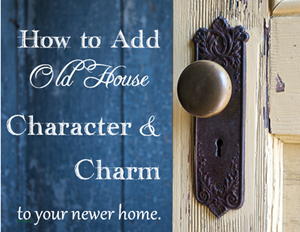 How to Add Old House Character and Charm to your Newer Home